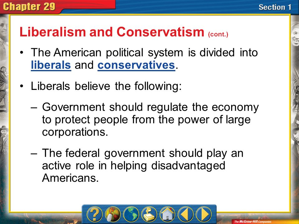 Section 1 The American political system is divided into liberals and conservatives. liberalsconservatives Liberals believe the following: Liberalism a