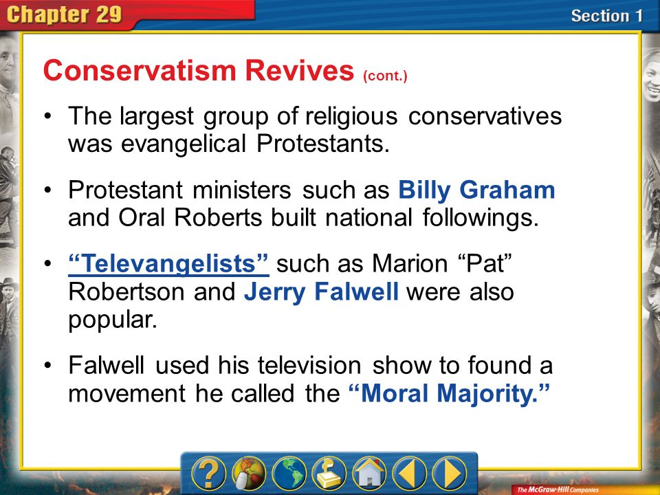 Section 1 The largest group of religious conservatives was evangelical Protestants. Protestant ministers such as Billy Graham and Oral Roberts built n