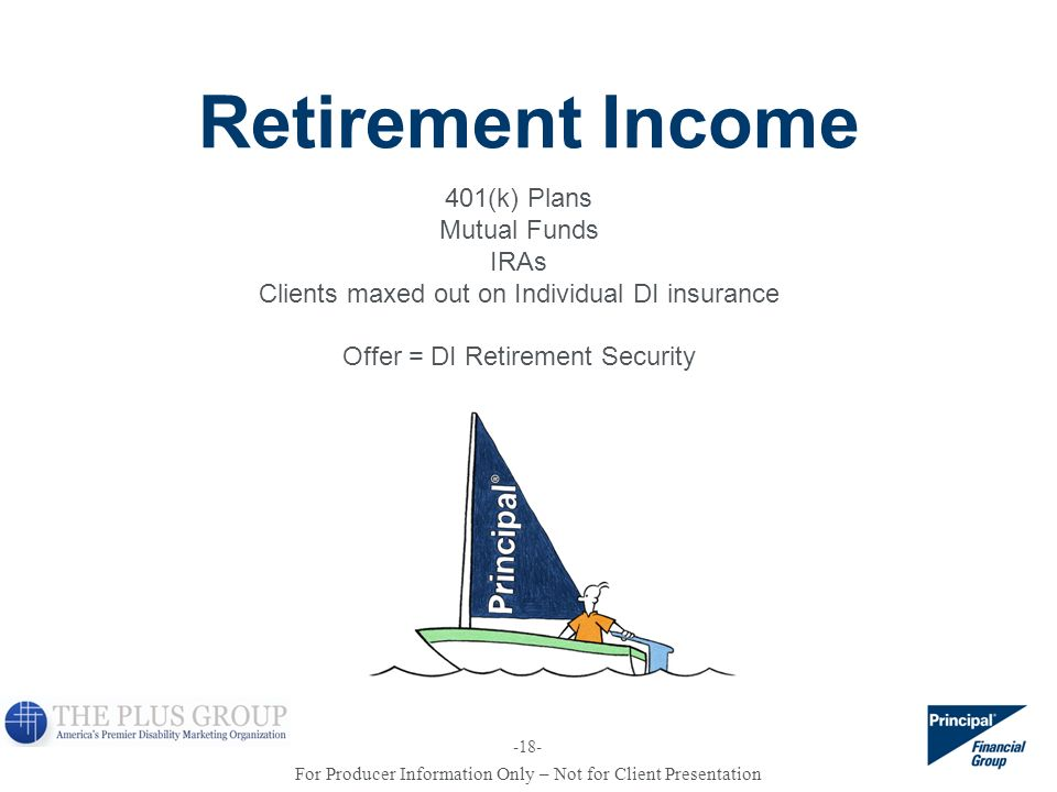 For Producer Information Only – Not for Client Presentation Retirement Income 401(k) Plans Mutual Funds IRAs Clients maxed out on Individual DI insura