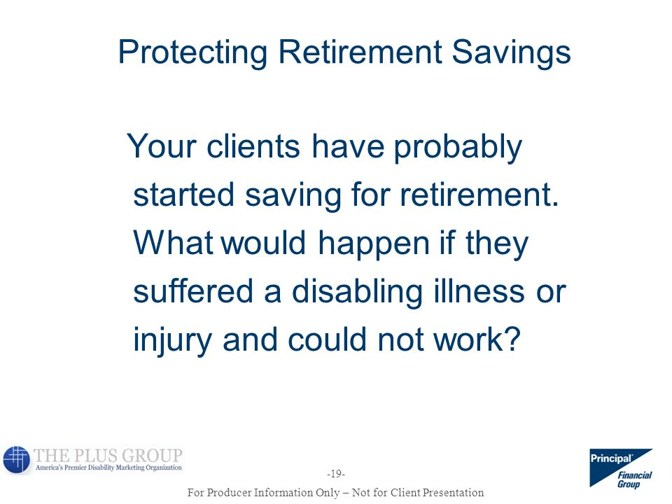 For Producer Information Only – Not for Client Presentation -19- Protecting Retirement Savings Your clients have probably started saving for retiremen