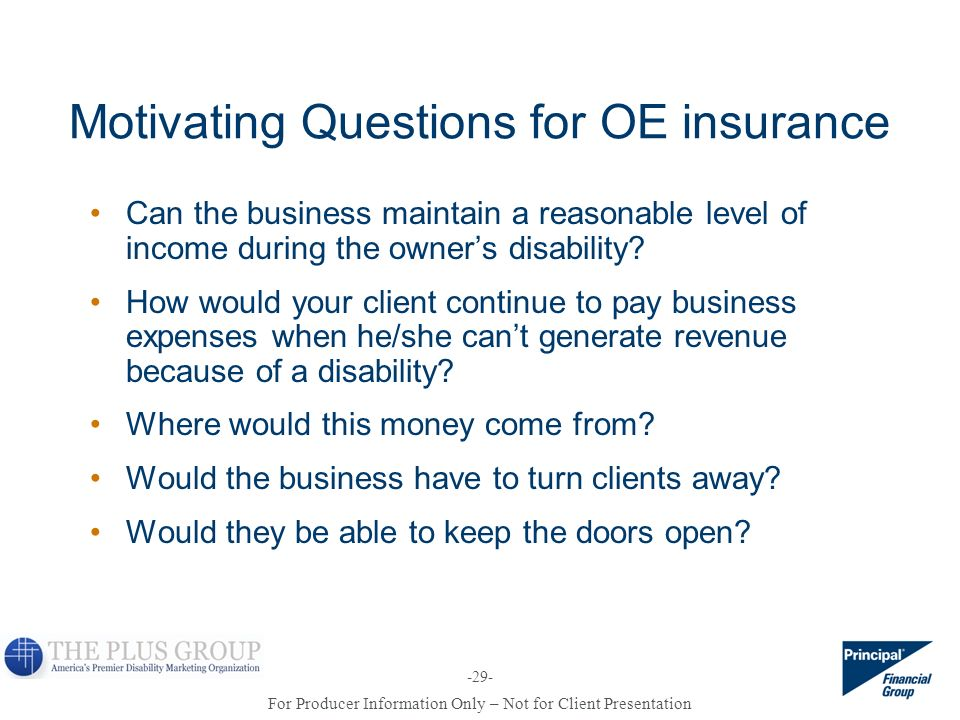 For Producer Information Only – Not for Client Presentation -29- Motivating Questions for OE insurance Can the business maintain a reasonable level of