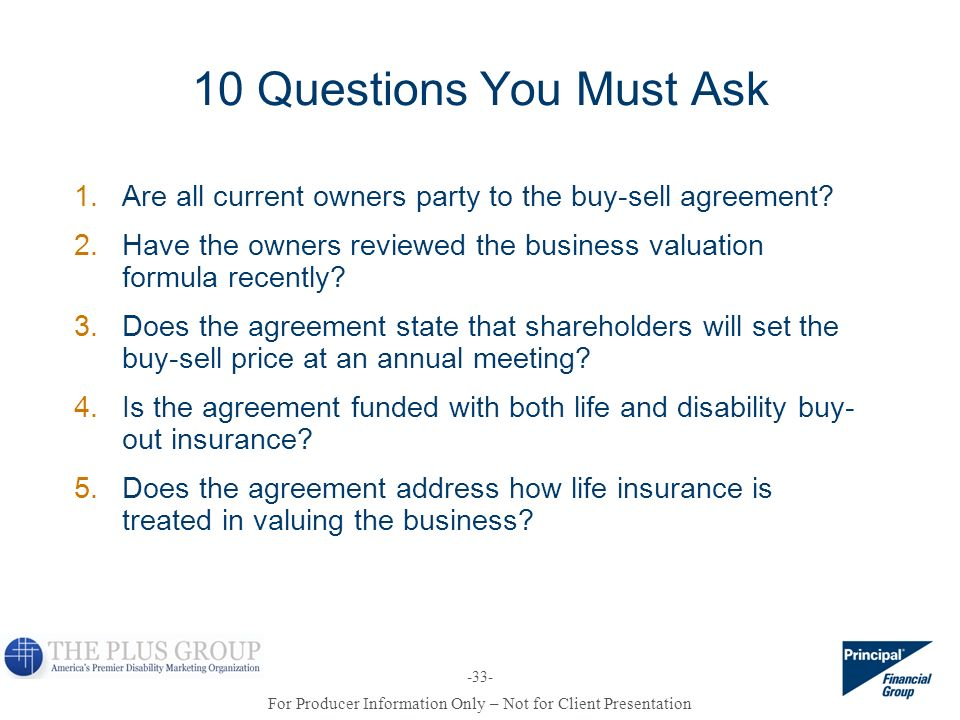 For Producer Information Only – Not for Client Presentation -33- 10 Questions You Must Ask 1. Are all current owners party to the buy-sell agreement?