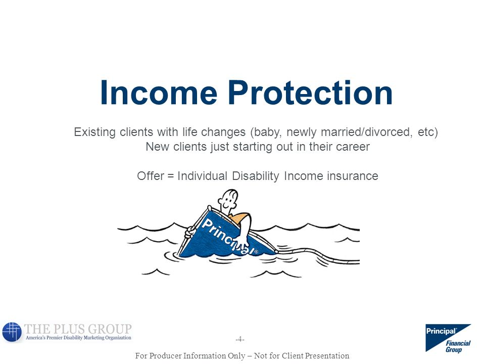 For Producer Information Only – Not for Client Presentation Income Protection Existing clients with life changes (baby, newly married/divorced, etc) N
