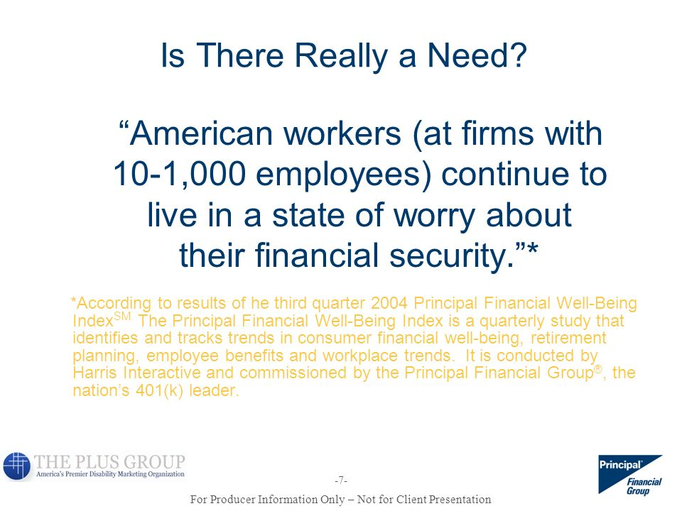 For Producer Information Only – Not for Client Presentation -7- Is There Really a Need? American workers (at firms with 10-1,000 employees) continue t