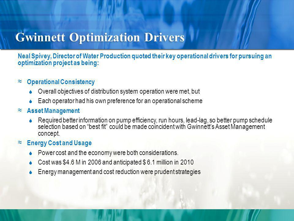 Gwinnett Optimization Drivers Neal Spivey, Director of Water Production quoted their key operational drivers for pursuing an optimization project as being: Operational Consistency Overall objectives of distribution system operation were met, but Each operator had his own preference for an operational scheme Asset Management Required better information on pump efficiency, run hours, lead-lag, so better pump schedule selection based on best fit could be made coincident with Gwinnetts Asset Management concept.
