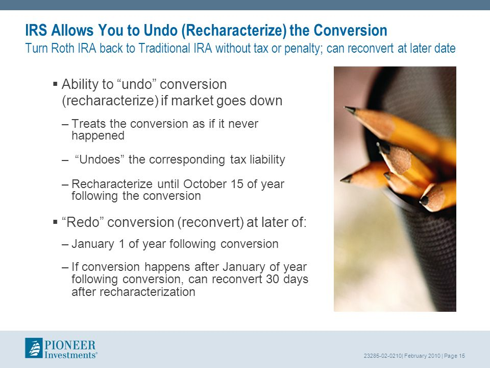 23285-02-0210| February 2010 | Page 15 IRS Allows You to Undo (Recharacterize) the Conversion Turn Roth IRA back to Traditional IRA without tax or penalty; can reconvert at later date Ability to undo conversion (recharacterize) if market goes down –Treats the conversion as if it never happened – Undoes the corresponding tax liability –Recharacterize until October 15 of year following the conversion Redo conversion (reconvert) at later of: –January 1 of year following conversion –If conversion happens after January of year following conversion, can reconvert 30 days after recharacterization