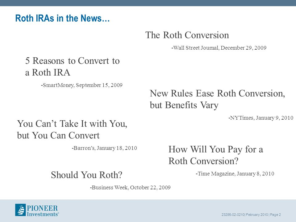 23285-02-0210| February 2010 | Page 2 The Roth Conversion -Wall Street Journal, December 29, 2009 Roth IRAs in the News… 5 Reasons to Convert to a Roth IRA -SmartMoney, September 15, 2009 How Will You Pay for a Roth Conversion.
