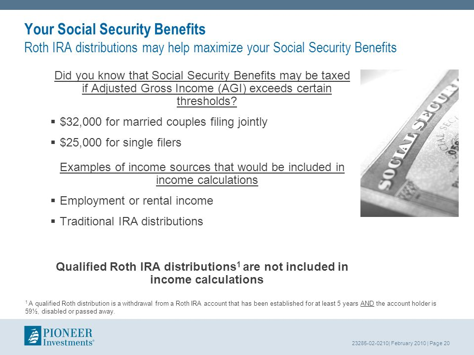 23285-02-0210| February 2010 | Page 20 Your Social Security Benefits Roth IRA distributions may help maximize your Social Security Benefits Did you know that Social Security Benefits may be taxed if Adjusted Gross Income (AGI) exceeds certain thresholds.