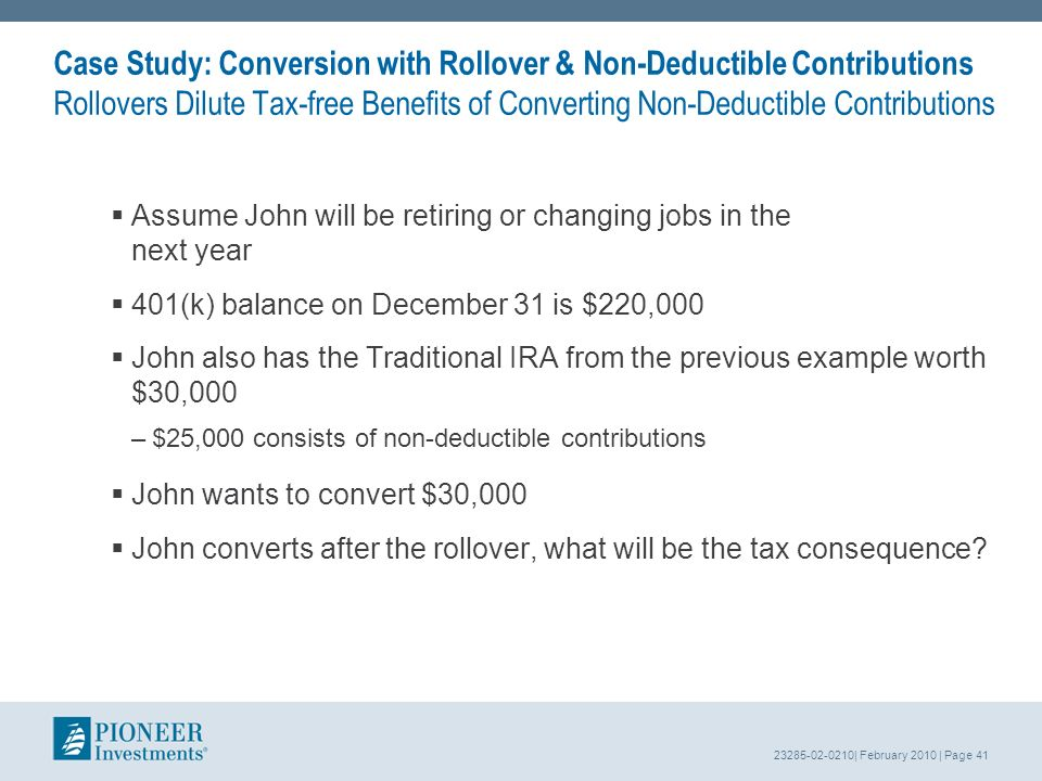 23285-02-0210| February 2010 | Page 41 Case Study: Conversion with Rollover & Non-Deductible Contributions Rollovers Dilute Tax-free Benefits of Converting Non-Deductible Contributions Assume John will be retiring or changing jobs in the next year 401(k) balance on December 31 is $220,000 John also has the Traditional IRA from the previous example worth $30,000 –$25,000 consists of non-deductible contributions John wants to convert $30,000 John converts after the rollover, what will be the tax consequence?