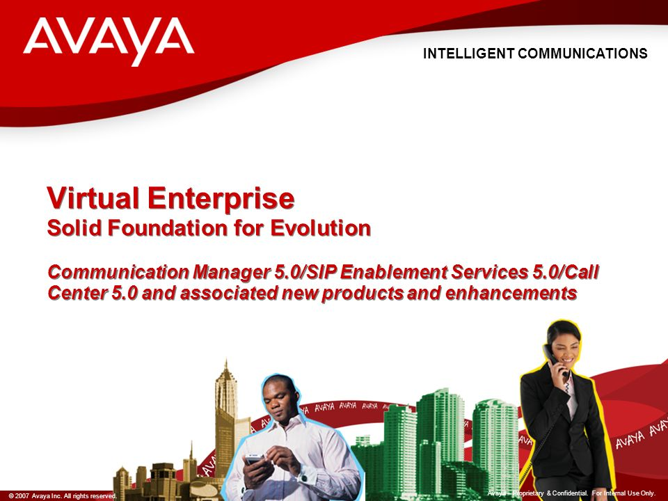 INTELLIGENT COMMUNICATIONS © 2007 Avaya Inc. All rights reserved. Avaya – Proprietary & Confidential. For Internal Use Only. Virtual Enterprise Solid