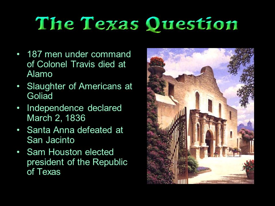 187 men under command of Colonel Travis died at Alamo Slaughter of Americans at Goliad Independence declared March 2, 1836 Santa Anna defeated at San Jacinto Sam Houston elected president of the Republic of Texas