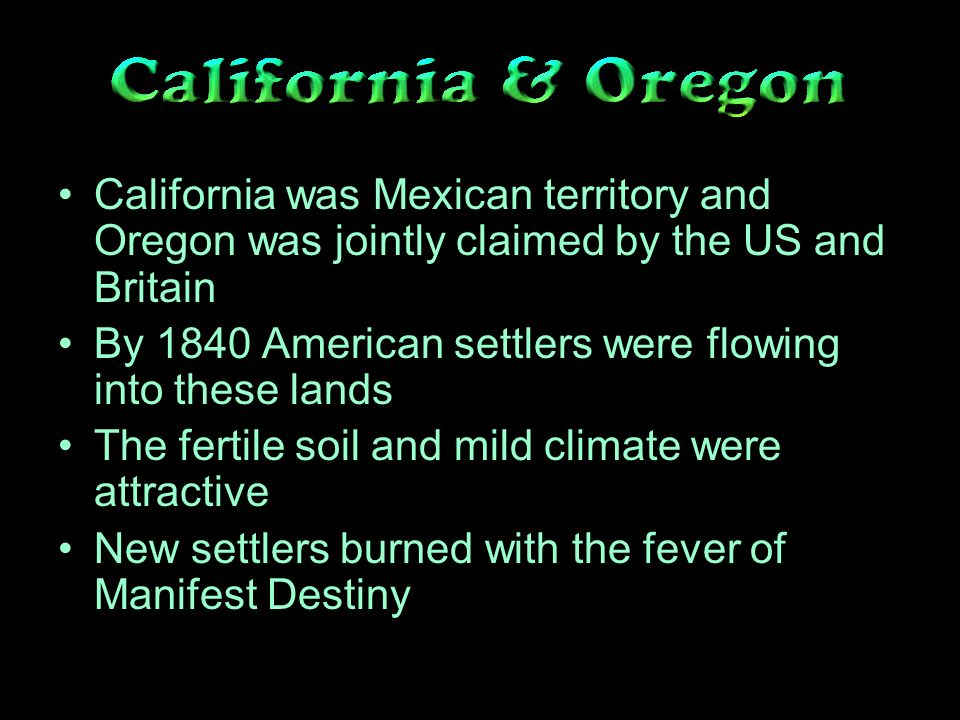 California was Mexican territory and Oregon was jointly claimed by the US and Britain By 1840 American settlers were flowing into these lands The fertile soil and mild climate were attractive New settlers burned with the fever of Manifest Destiny