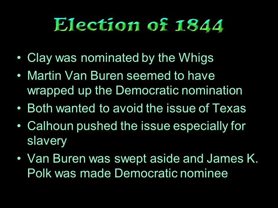 Clay was nominated by the Whigs Martin Van Buren seemed to have wrapped up the Democratic nomination Both wanted to avoid the issue of Texas Calhoun pushed the issue especially for slavery Van Buren was swept aside and James K.