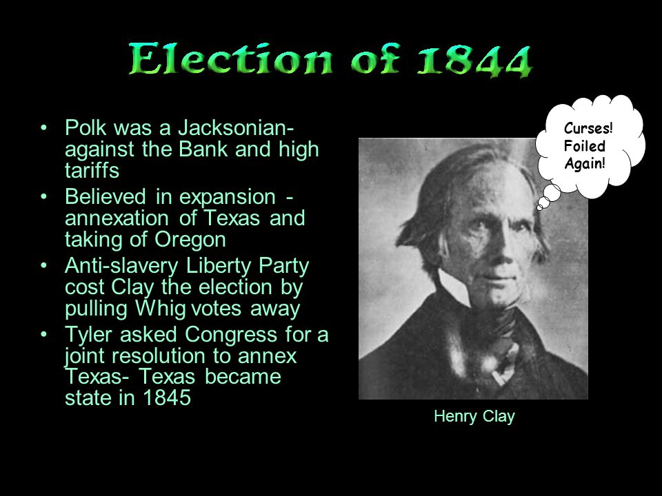 Polk was a Jacksonian- against the Bank and high tariffs Believed in expansion - annexation of Texas and taking of Oregon Anti-slavery Liberty Party cost Clay the election by pulling Whig votes away Tyler asked Congress for a joint resolution to annex Texas- Texas became state in 1845 Henry Clay Curses.