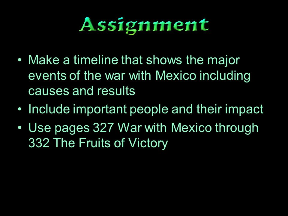 Make a timeline that shows the major events of the war with Mexico including causes and results Include important people and their impact Use pages 327 War with Mexico through 332 The Fruits of Victory