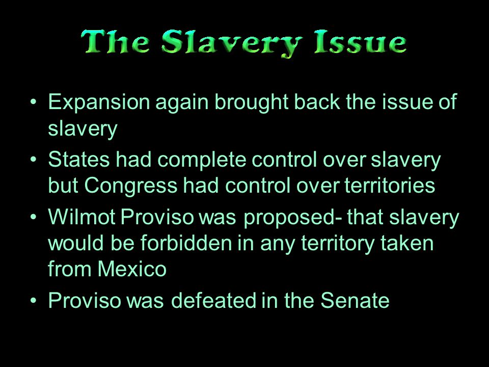 Expansion again brought back the issue of slavery States had complete control over slavery but Congress had control over territories Wilmot Proviso was proposed- that slavery would be forbidden in any territory taken from Mexico Proviso was defeated in the Senate