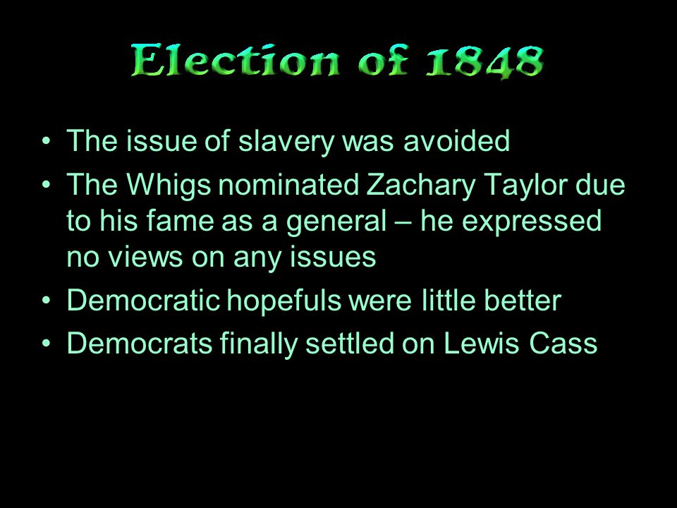 The issue of slavery was avoided The Whigs nominated Zachary Taylor due to his fame as a general – he expressed no views on any issues Democratic hopefuls were little better Democrats finally settled on Lewis Cass