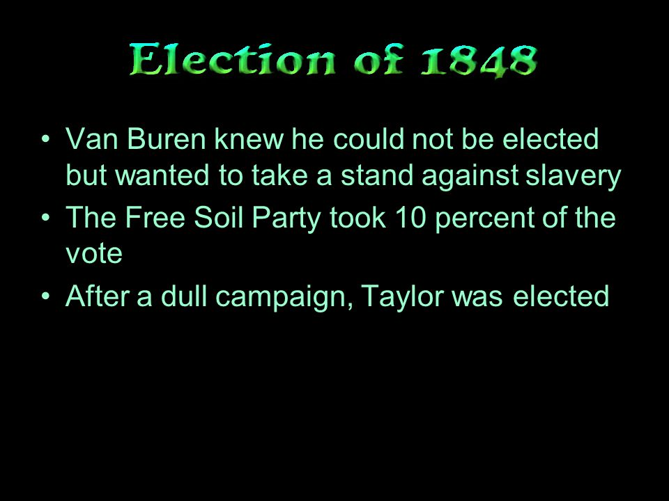 Van Buren knew he could not be elected but wanted to take a stand against slavery The Free Soil Party took 10 percent of the vote After a dull campaign, Taylor was elected