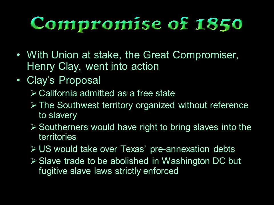 With Union at stake, the Great Compromiser, Henry Clay, went into action Clays Proposal California admitted as a free state The Southwest territory organized without reference to slavery Southerners would have right to bring slaves into the territories US would take over Texas pre-annexation debts Slave trade to be abolished in Washington DC but fugitive slave laws strictly enforced
