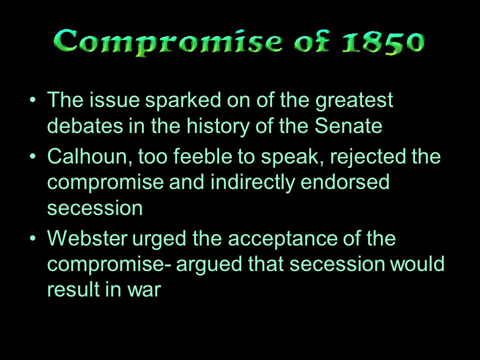 The issue sparked on of the greatest debates in the history of the Senate Calhoun, too feeble to speak, rejected the compromise and indirectly endorsed secession Webster urged the acceptance of the compromise- argued that secession would result in war