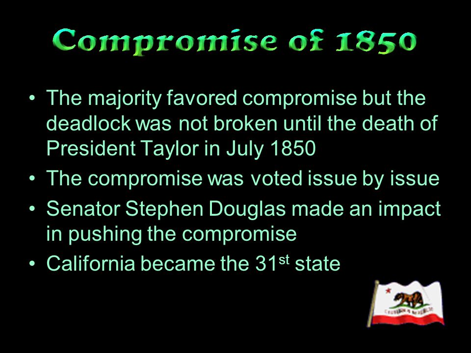 The majority favored compromise but the deadlock was not broken until the death of President Taylor in July 1850 The compromise was voted issue by issue Senator Stephen Douglas made an impact in pushing the compromise California became the 31 st state