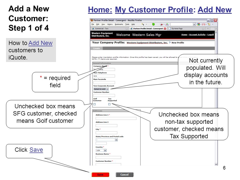 6 Home: My Customer Profile: Add New Unchecked box means SFG customer, checked means Golf customer * = required field Unchecked box means non-tax supported customer, checked means Tax Supported Add a New Customer: Step 1 of 4 Not currently populated.