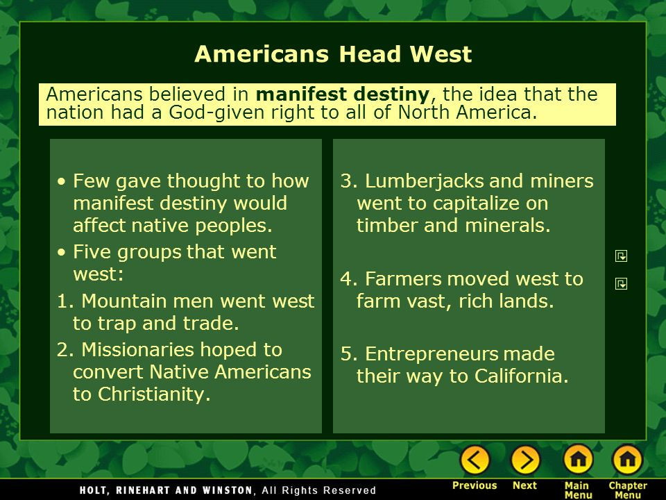 Americans Head West Few gave thought to how manifest destiny would affect native peoples. Five groups that went west: 1. Mountain men went west to tra
