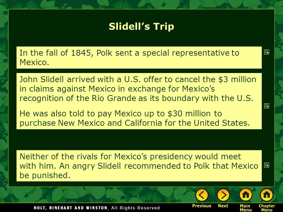 Slidells Trip In the fall of 1845, Polk sent a special representative to Mexico. John Slidell arrived with a U.S. offer to cancel the $3 million in cl
