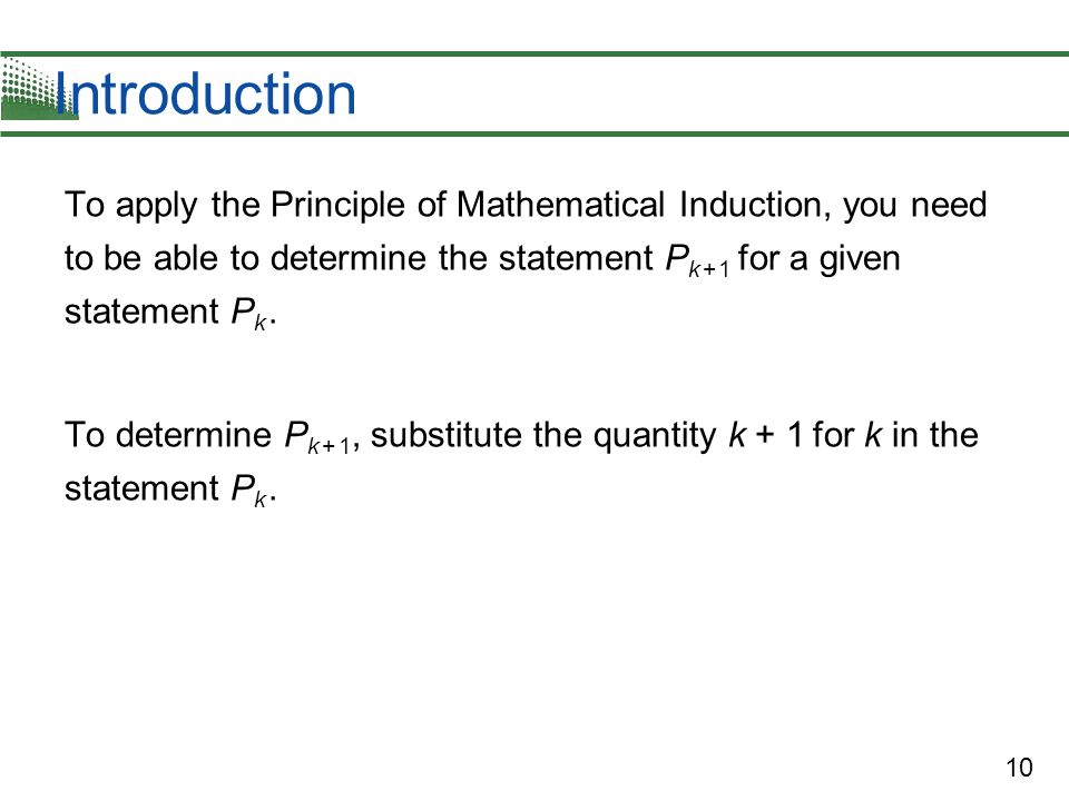10 Introduction To apply the Principle of Mathematical Induction, you need to be able to determine the statement P k + 1 for a given statement P k. To