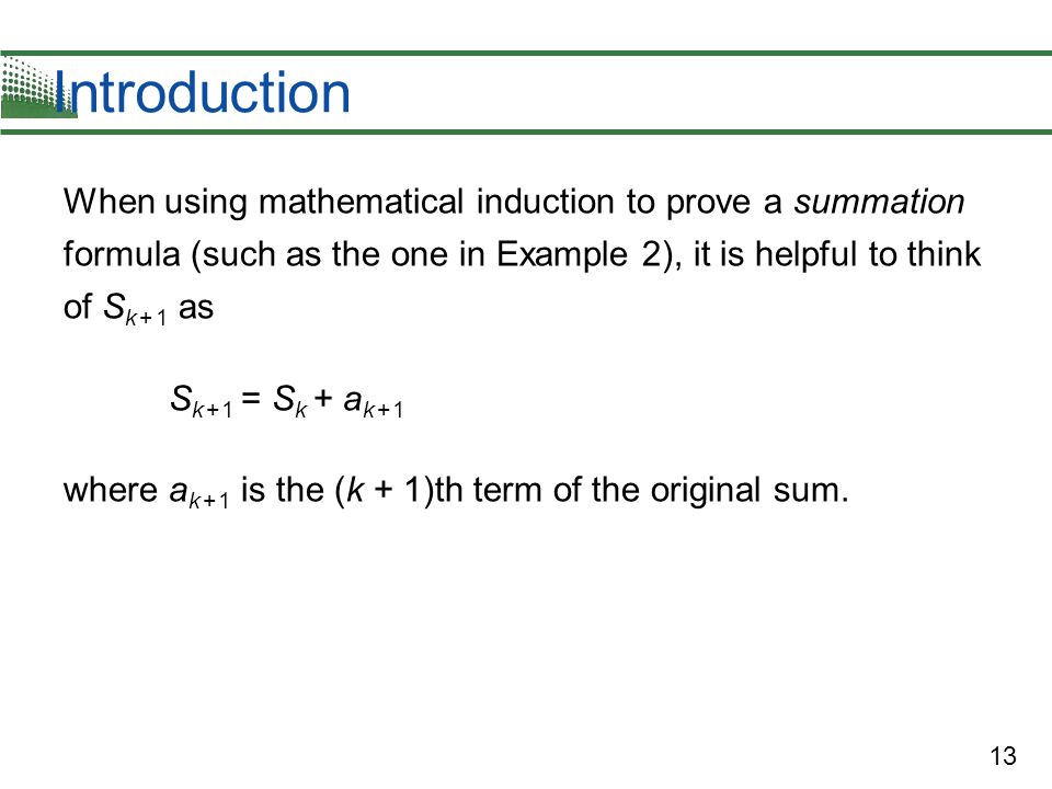 13 Introduction When using mathematical induction to prove a summation formula (such as the one in Example 2), it is helpful to think of S k + 1 as S