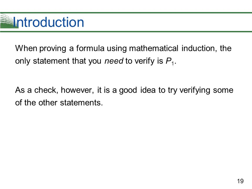 19 Introduction When proving a formula using mathematical induction, the only statement that you need to verify is P 1. As a check, however, it is a g