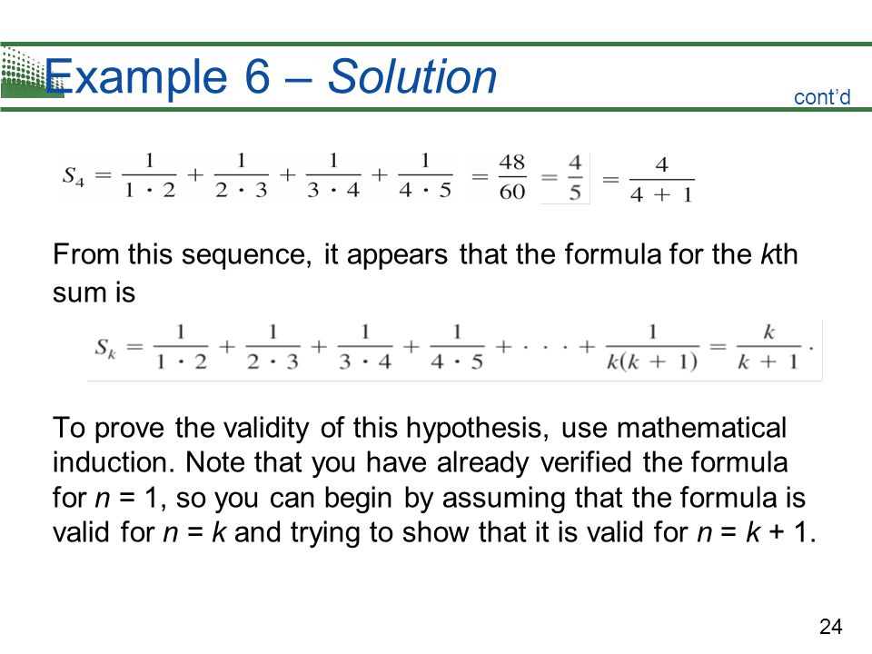 24 Example 6 – Solution From this sequence, it appears that the formula for the kth sum is To prove the validity of this hypothesis, use mathematical