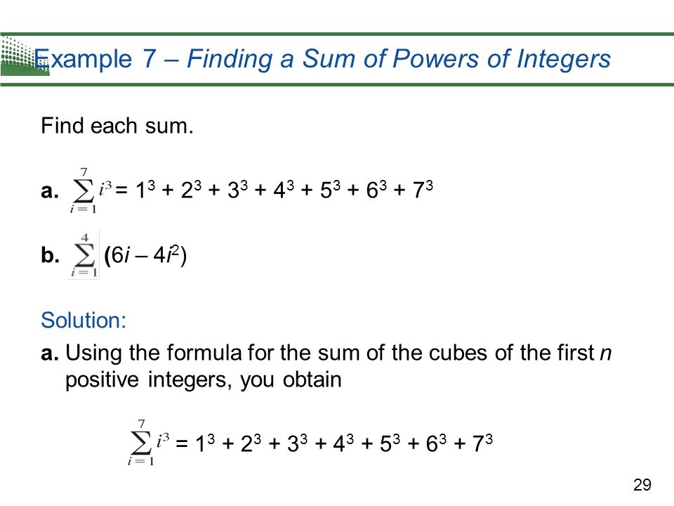 29 Example 7 – Finding a Sum of Powers of Integers Find each sum. a. = 1 3 + 2 3 + 3 3 + 4 3 + 5 3 + 6 3 + 7 3 b. (6i – 4i 2 ) Solution: a. Using the