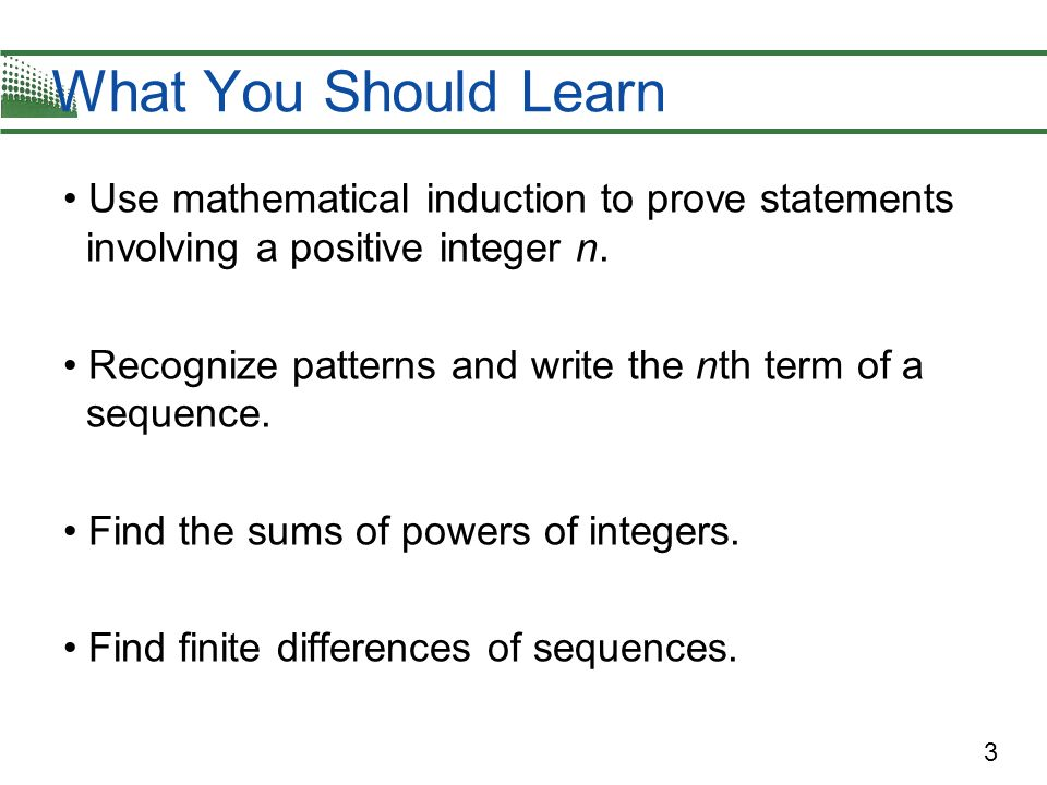 3 Use mathematical induction to prove statements involving a positive integer n. Recognize patterns and write the nth term of a sequence. Find the sum