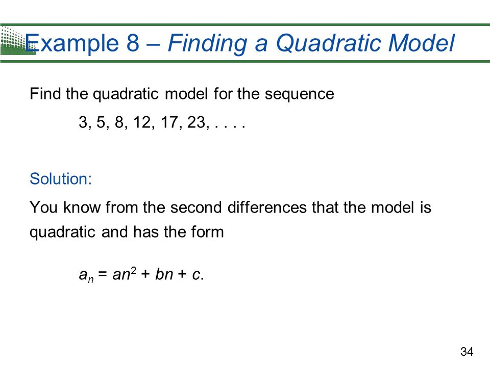 34 Example 8 – Finding a Quadratic Model Find the quadratic model for the sequence 3, 5, 8, 12, 17, 23,.... Solution: You know from the second differe