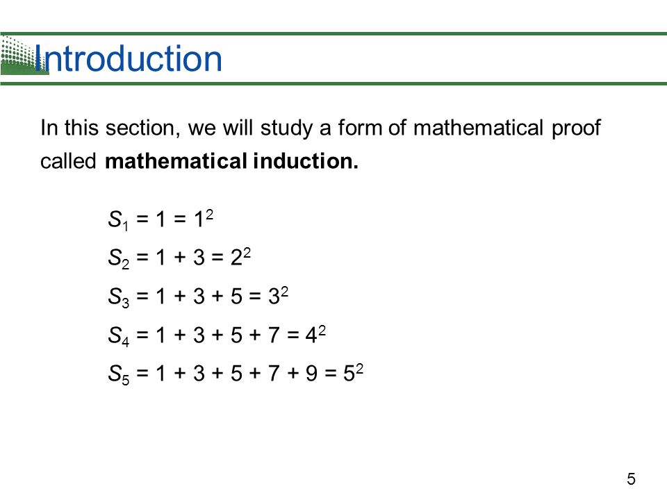 5 In this section, we will study a form of mathematical proof called mathematical induction. S 1 = 1 = 1 2 S 2 = 1 + 3 = 2 2 S 3 = 1 + 3 + 5 = 3 2 S 4