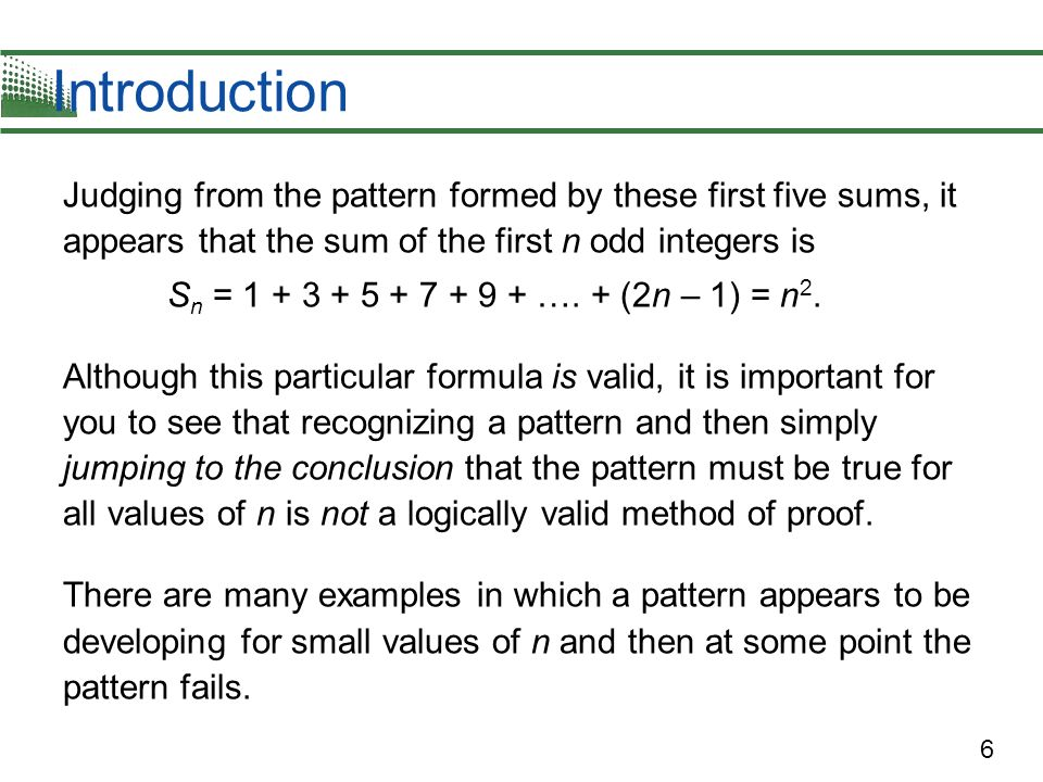 6 Introduction Judging from the pattern formed by these first five sums, it appears that the sum of the first n odd integers is S n = 1 + 3 + 5 + 7 +