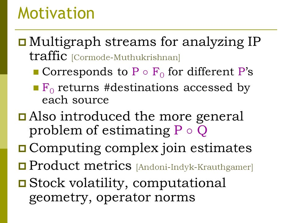 Motivation Multigraph streams for analyzing IP traffic [Cormode-Muthukrishnan] Corresponds to P ± F 0 for different Ps F 0 returns #destinations accessed by each source Also introduced the more general problem of estimating P ± Q Computing complex join estimates Product metrics [Andoni-Indyk-Krauthgamer] Stock volatility, computational geometry, operator norms