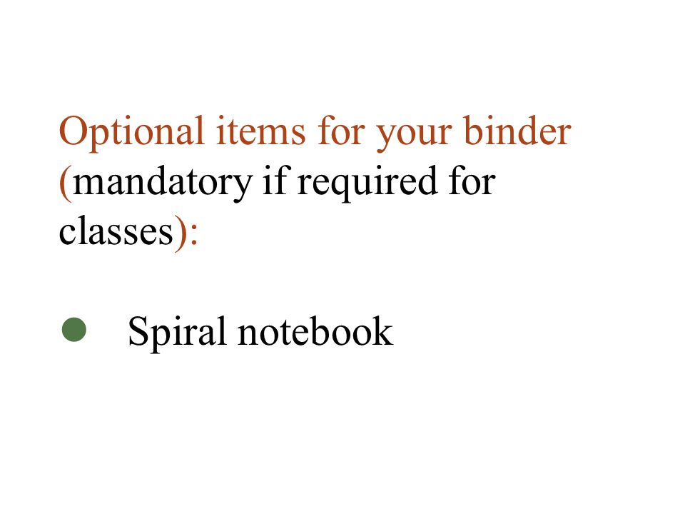 Optional items for your binder (mandatory if required for classes): Spiral notebook