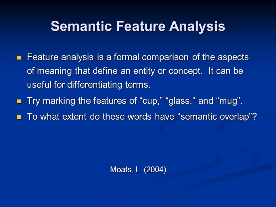 Semantic Feature Analysis Feature analysis is a formal comparison of the aspects of meaning that define an entity or concept.