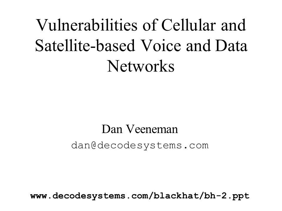 Vulnerabilities of Cellular and Satellite-based Voice and Data Networks Dan Veeneman dan@decodesystems.com www.decodesystems.com/blackhat/bh-2.ppt