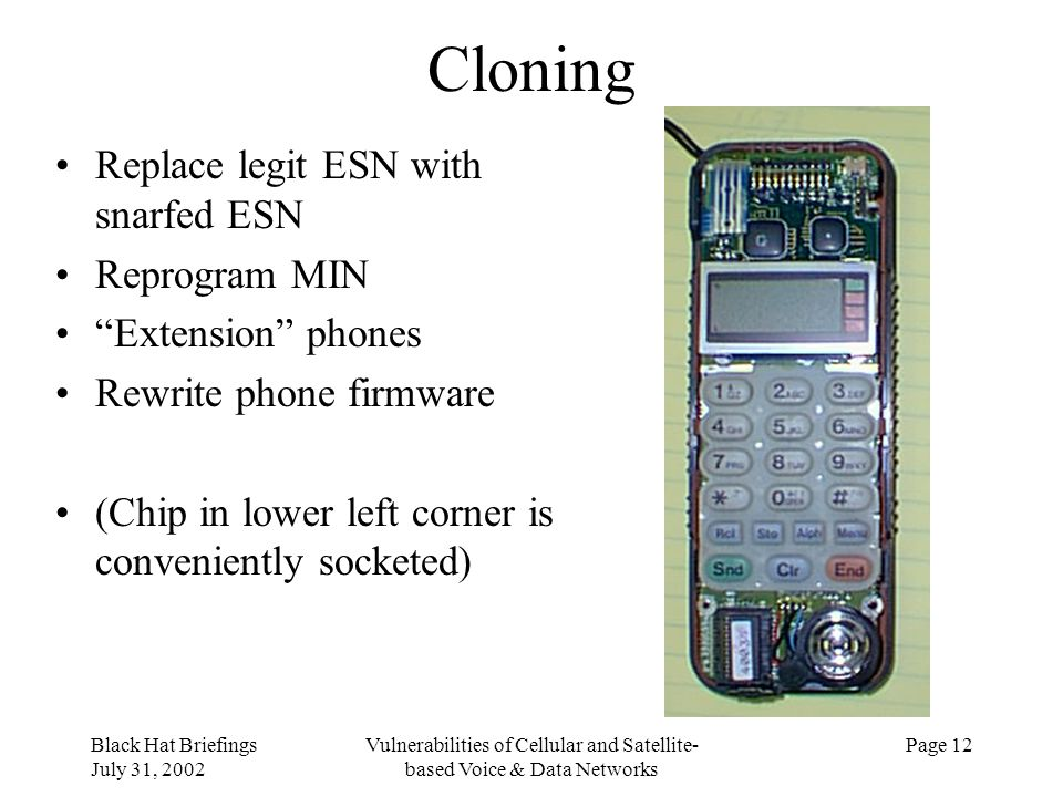 Black Hat Briefings July 31, 2002 Vulnerabilities of Cellular and Satellite- based Voice & Data Networks Page 12 Cloning Replace legit ESN with snarfe
