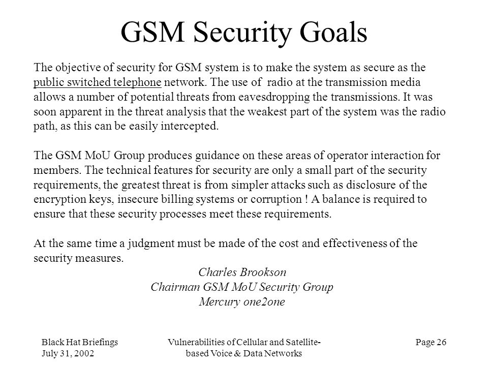 Black Hat Briefings July 31, 2002 Vulnerabilities of Cellular and Satellite- based Voice & Data Networks Page 26 GSM Security Goals The objective of s