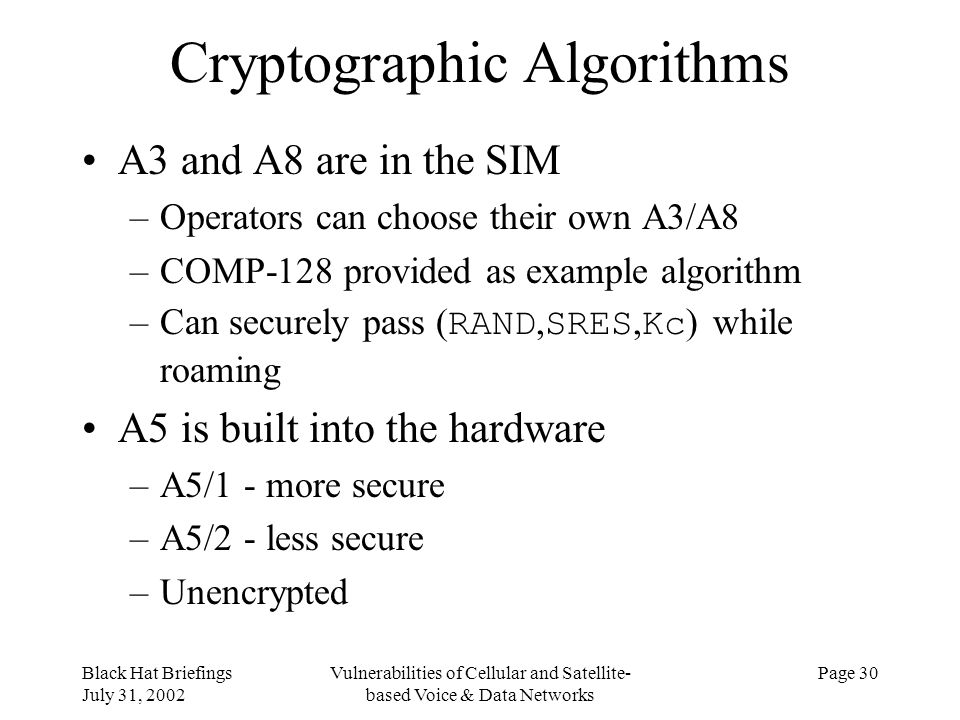 Black Hat Briefings July 31, 2002 Vulnerabilities of Cellular and Satellite- based Voice & Data Networks Page 30 Cryptographic Algorithms A3 and A8 ar