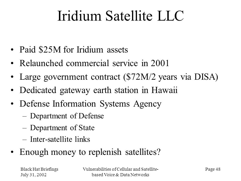 Black Hat Briefings July 31, 2002 Vulnerabilities of Cellular and Satellite- based Voice & Data Networks Page 48 Iridium Satellite LLC Paid $25M for I