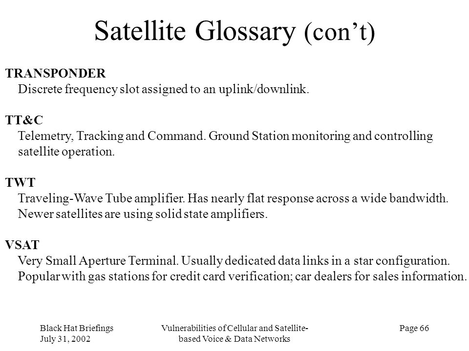 Black Hat Briefings July 31, 2002 Vulnerabilities of Cellular and Satellite- based Voice & Data Networks Page 66 Satellite Glossary (cont) TRANSPONDER