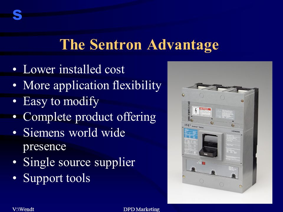 s V:\WendtDPD Marketing The Sentron Advantage Lower installed cost More application flexibility Easy to modify Complete product offering Siemens world wide presence Single source supplier Support tools
