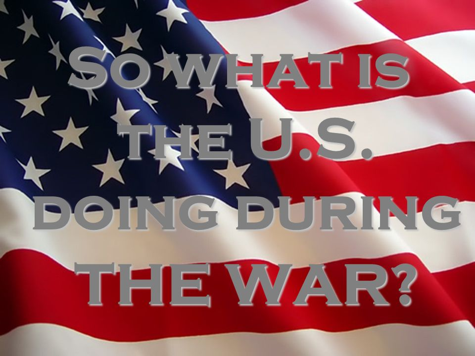 So what is the U.S. doing during THE WAR?