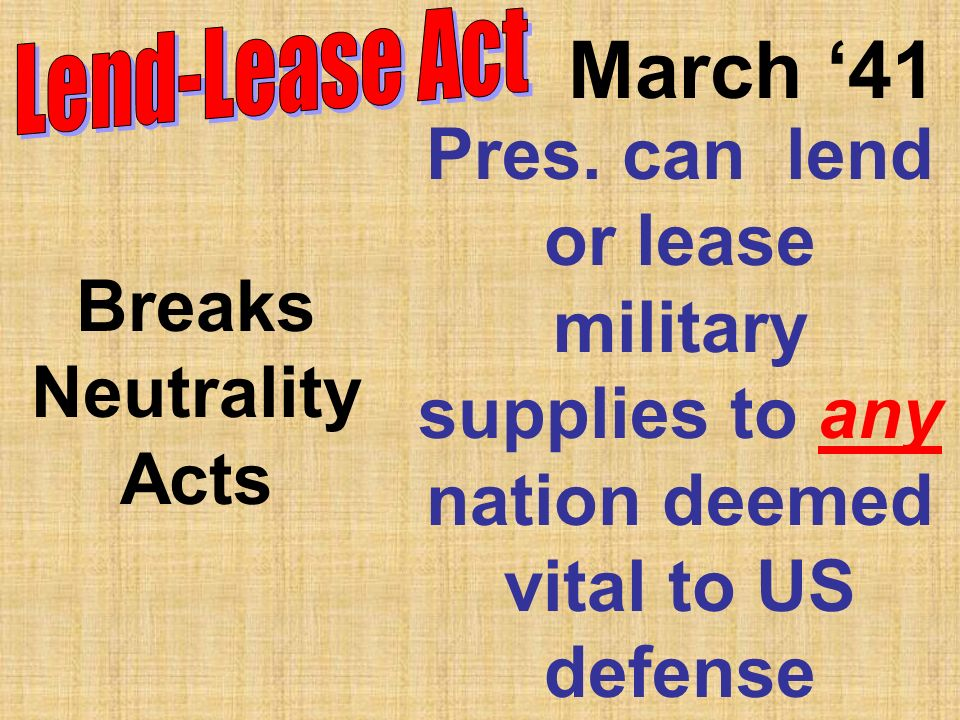 March 41 Pres. can lend or lease military supplies to any nation deemed vital to US defense Breaks Neutrality Acts