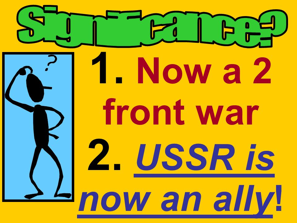 1. Now a 2 front war 2. USSR is now an ally!